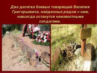 Два десятка боевых товарищей Василия Григорьевича, найденные рядом с ним, н