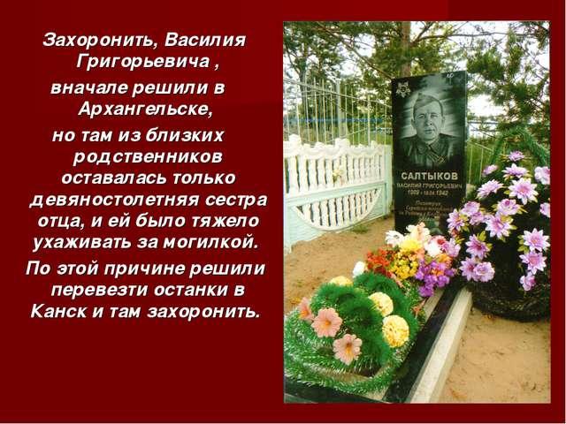 Захоронить, Василия Григорьевича , вначале решили в Архангельске, но там из...