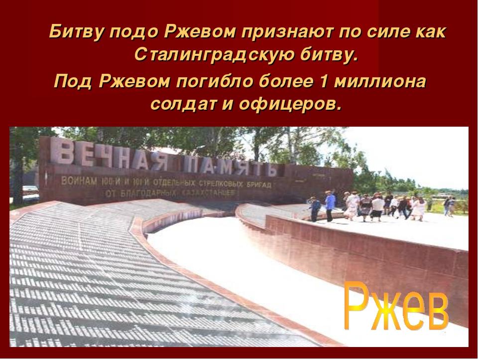 Битву подо Ржевом признают по силе как Сталинградскую битву. Под Ржевом поги...