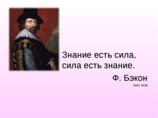 Знание есть сила, сила есть знание. Ф. Бэкон 1561-1626