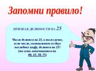 ПРИЗНАК ДЕЛИМОСТИ НА 25 Число делится на 25, в том случае, если число, состав