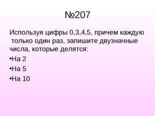 №207 Используя цифры 0,3,4,5, причем каждую только один раз, запишите двузнач