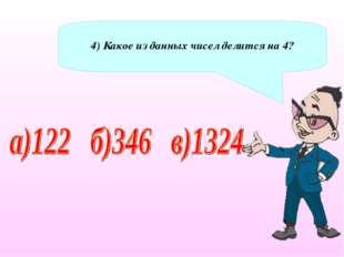4) Какое из данных чисел делится на 4?