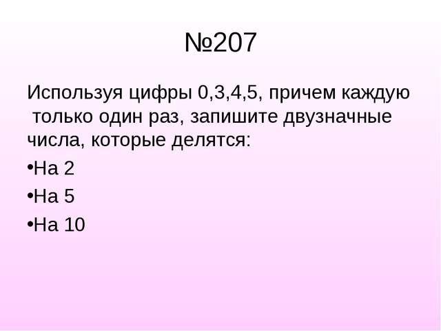 №207 Используя цифры 0,3,4,5, причем каждую только один раз, запишите двузнач...