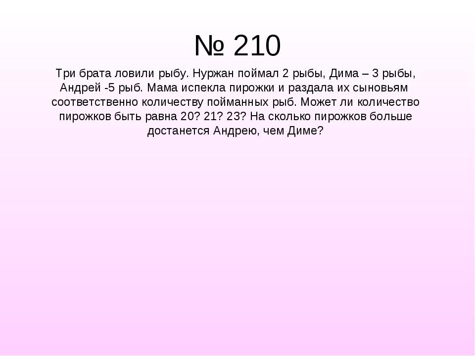 № 210 Три брата ловили рыбу. Нуржан поймал 2 рыбы, Дима – 3 рыбы, Андрей -5 р...