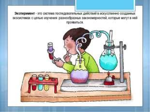 Эксперимент - это система последовательных действий в искусственно созданных