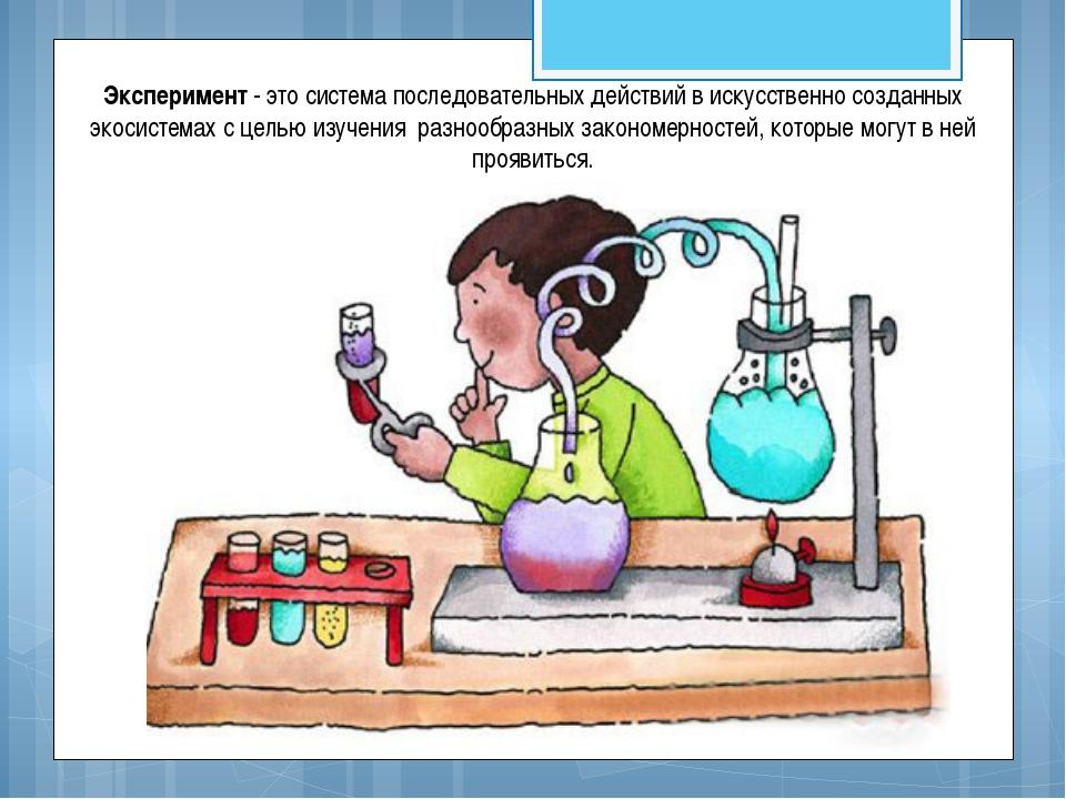 Эксперимент - это система последовательных действий в искусственно созданных...