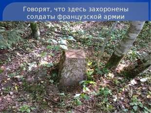 Говорят, что здесь захоронены солдаты французской армии