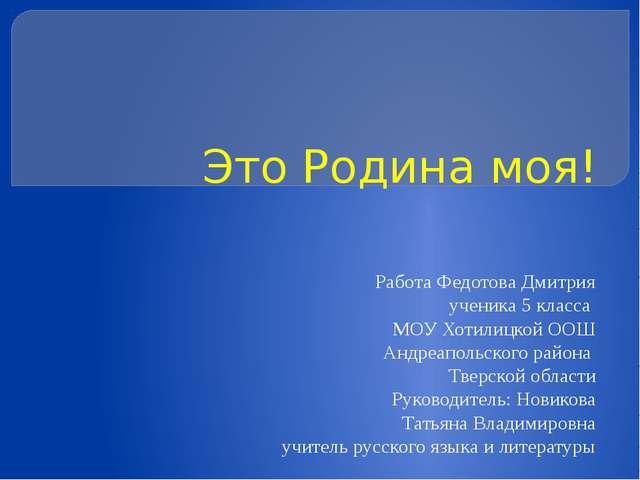 Это Родина моя! Работа Федотова Дмитрия ученика 5 класса МОУ Хотилицкой ООШ А...