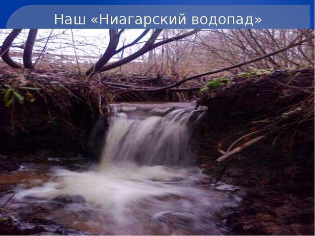 Наш «Ниагарский водопад»