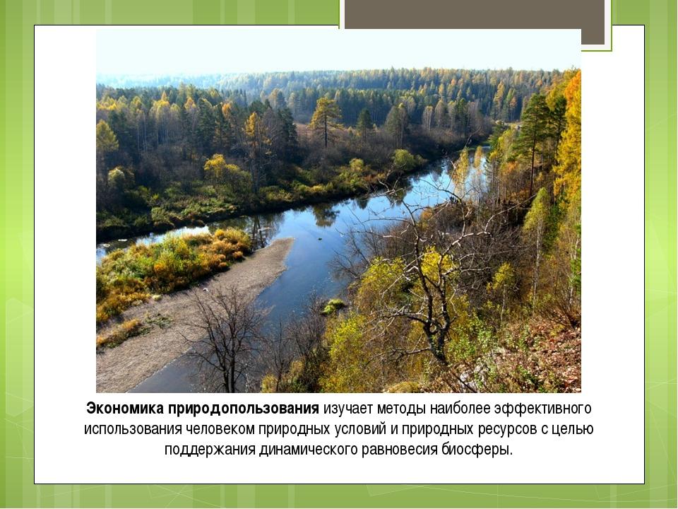 Экономика природопользования изучает методы наиболее эффективного использован...