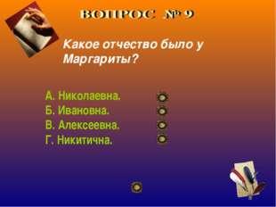 Какое отчество было у Маргариты? А. Николаевна. Б. Ивановна. В. Алексеевна. Г