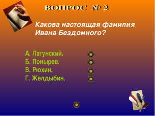 Какова настоящая фамилия Ивана Бездомного? А. Латунский. Б. Понырев. В. Рюхин