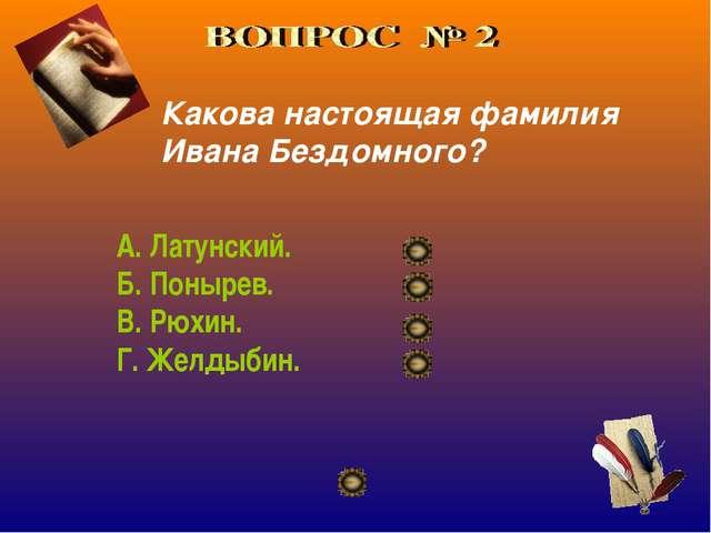 Какова настоящая фамилия Ивана Бездомного? А. Латунский. Б. Понырев. В. Рюхин...