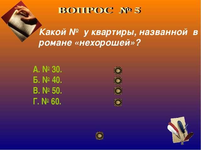 Какой № у квартиры, названной в романе «нехорошей»? А. № 30. Б. № 40. В. № 50...