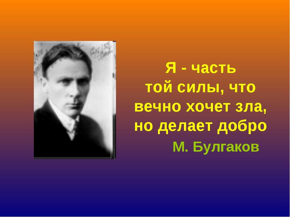Я - часть тойсилы, что вечно хочет зла, но делает добро М. Булгаков