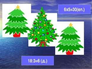 6х5=30(ел.) 18:3=6 (д.)