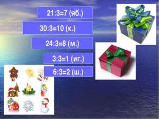 21:3=7 (яб.) 30:3=10 (к.) 3:3=1 (иг.) 24:3=8 (м.) 6:3=2 (ш.)