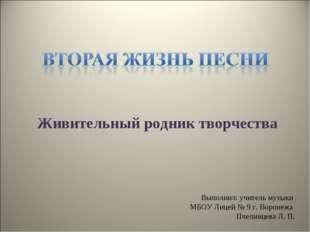 Живительный родник творчества Выполнил: учитель музыки МБОУ Лицей № 9 г. Воро