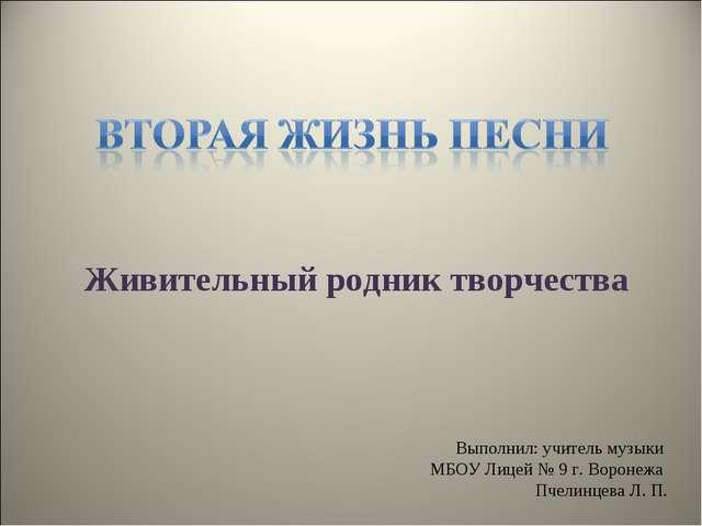 Живительный родник творчества Выполнил: учитель музыки МБОУ Лицей № 9 г. Воро...