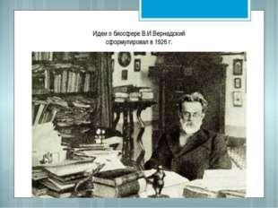 Идеи о биосфере В.И.Вернадский сформулировал в 1926 г.
