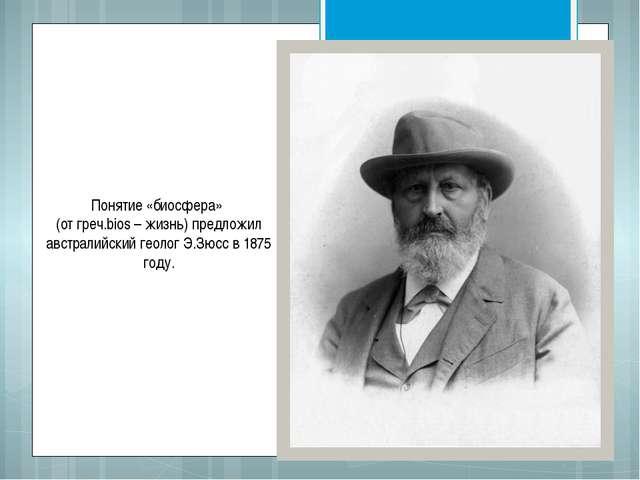 Понятие «биосфера» (от греч.bios – жизнь) предложил австралийский геолог Э.Зю...