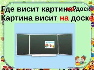 Где висит картина? на доске Картина висит на доске.