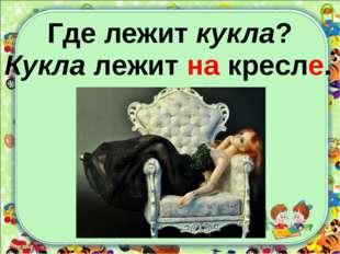 Где лежит кукла? Кукла лежит на кресле.