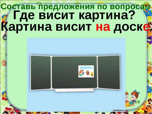Где висит картина? Картина висит на доске. Составь предложения по вопросам.
