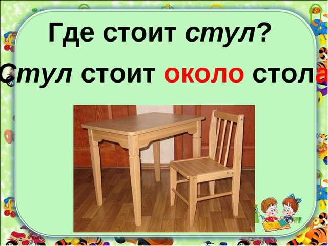 Где стоит стул? Стул стоит около стола.