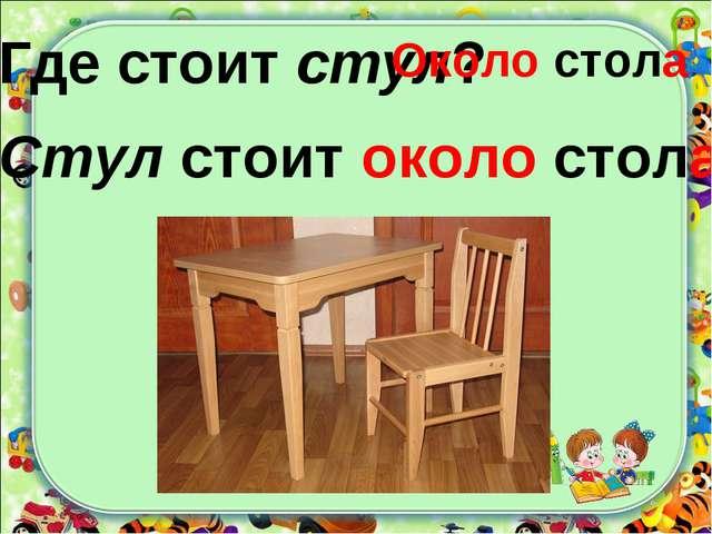 Где стоит стул? Около стола Стул стоит около стола.