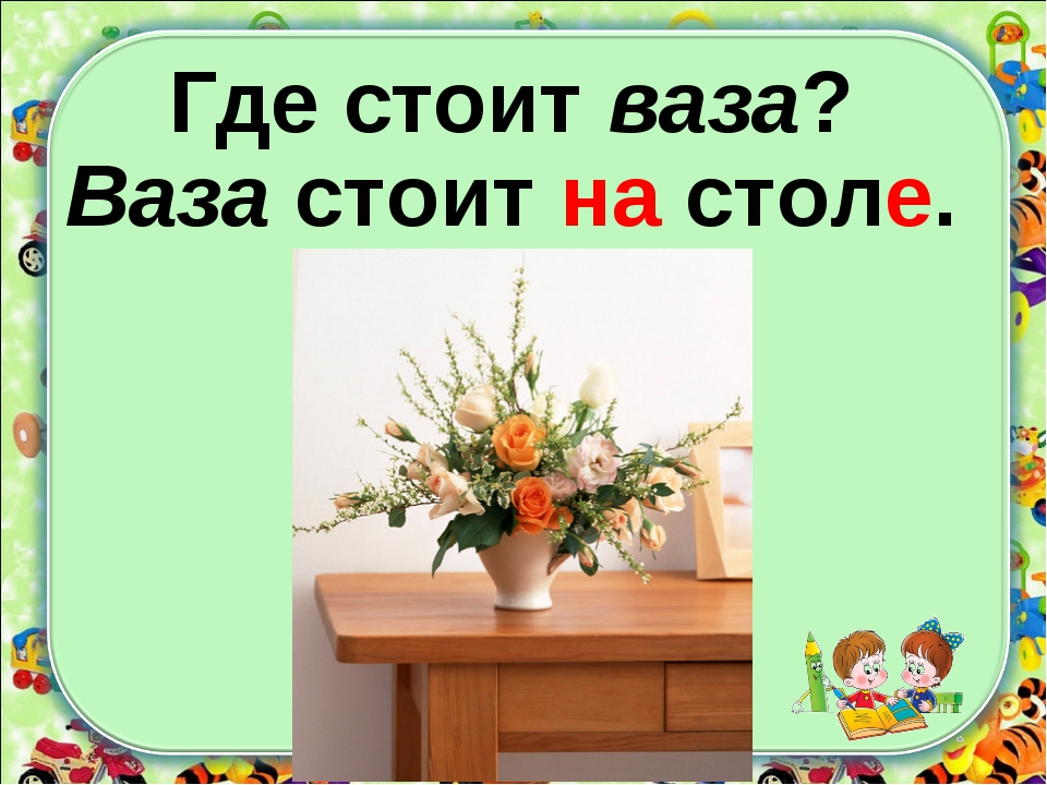 Где стоит ваза? Ваза стоит на столе.