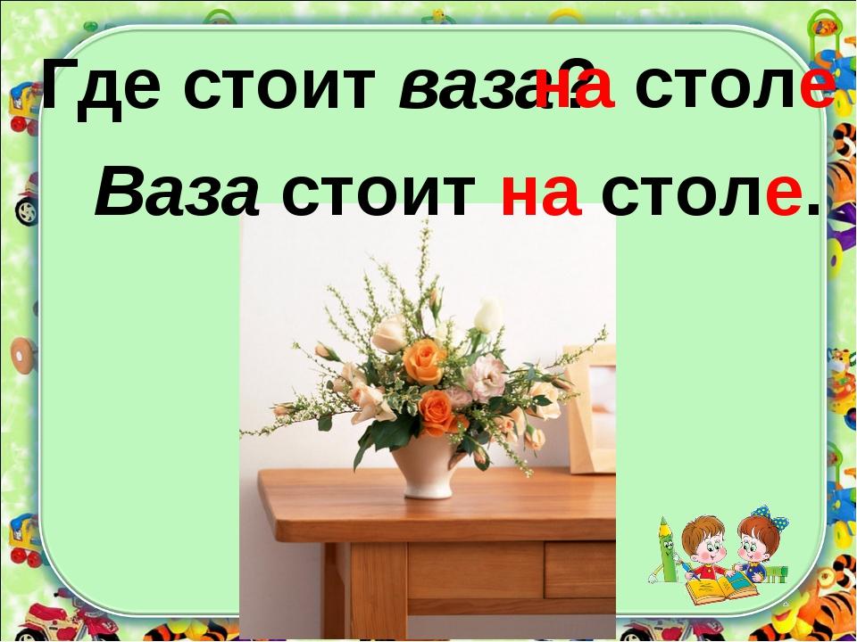 Где стоит ваза? Ваза стоит на столе. на столе