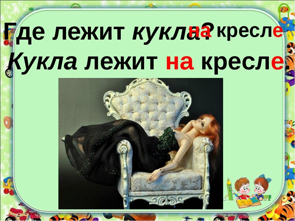 Где лежит кукла? на кресле Кукла лежит на кресле.