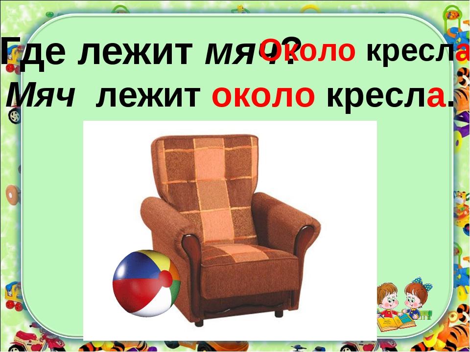 Где лежит мяч? Мяч лежит около кресла. Около кресла