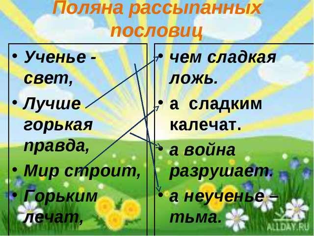 Поляна рассыпанных пословиц Ученье - свет, Лучше горькая правда, Мир строит,...