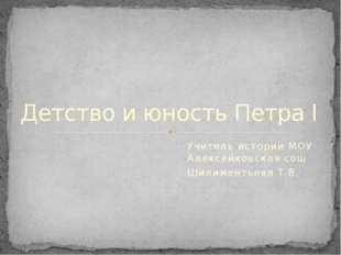 Учитель истории МОУ Алексейковская сош Шилиментьева Т.В. Детство и юность Пет