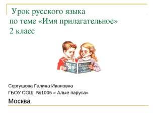 Урок русского языка по теме «Имя прилагательное» 2 класс Сергушова Галина Ив