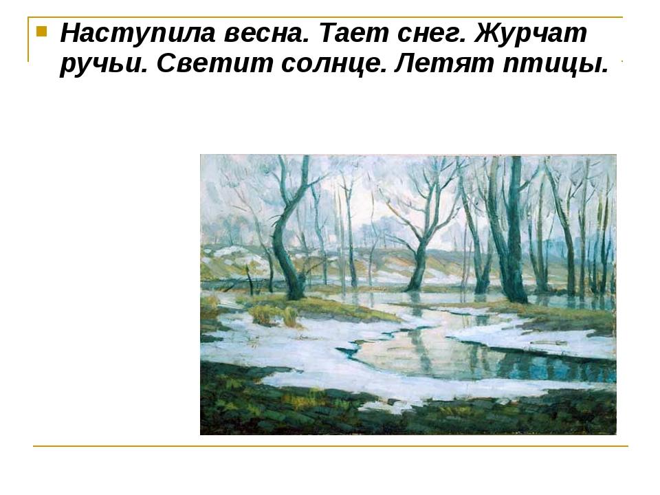 Наступила весна. Тает снег. Журчат ручьи. Светит солнце. Летят птицы.