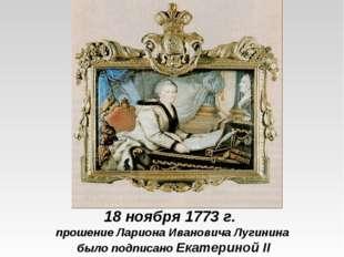 18 ноября 1773 г. прошение Лариона Ивановича Лугинина было подписано Екатерин