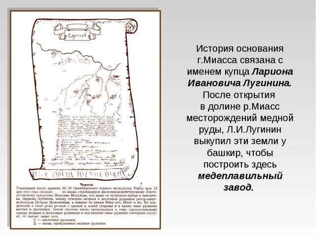 История основания г.Миасса связана с именем купца Лариона Ивановича Лугинина....
