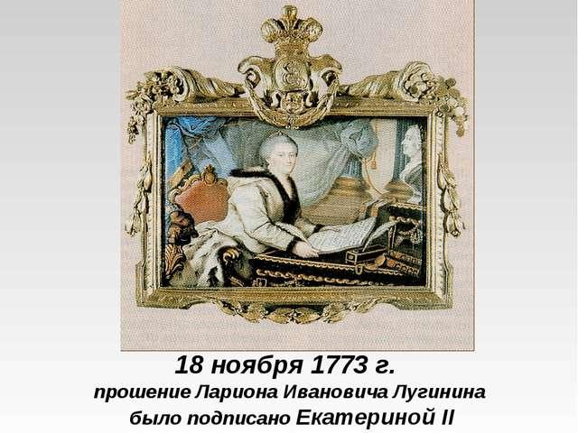 18 ноября 1773 г. прошение Лариона Ивановича Лугинина было подписано Екатерин...