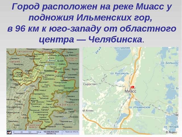 Город расположен на реке Миасс у подножия Ильменских гор, в 96 км к юго-запа...