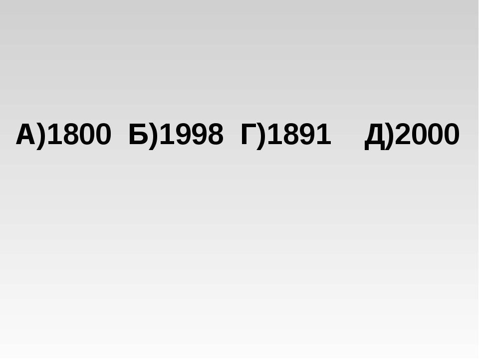 А)1800 Б)1998 Г)1891 Д)2000