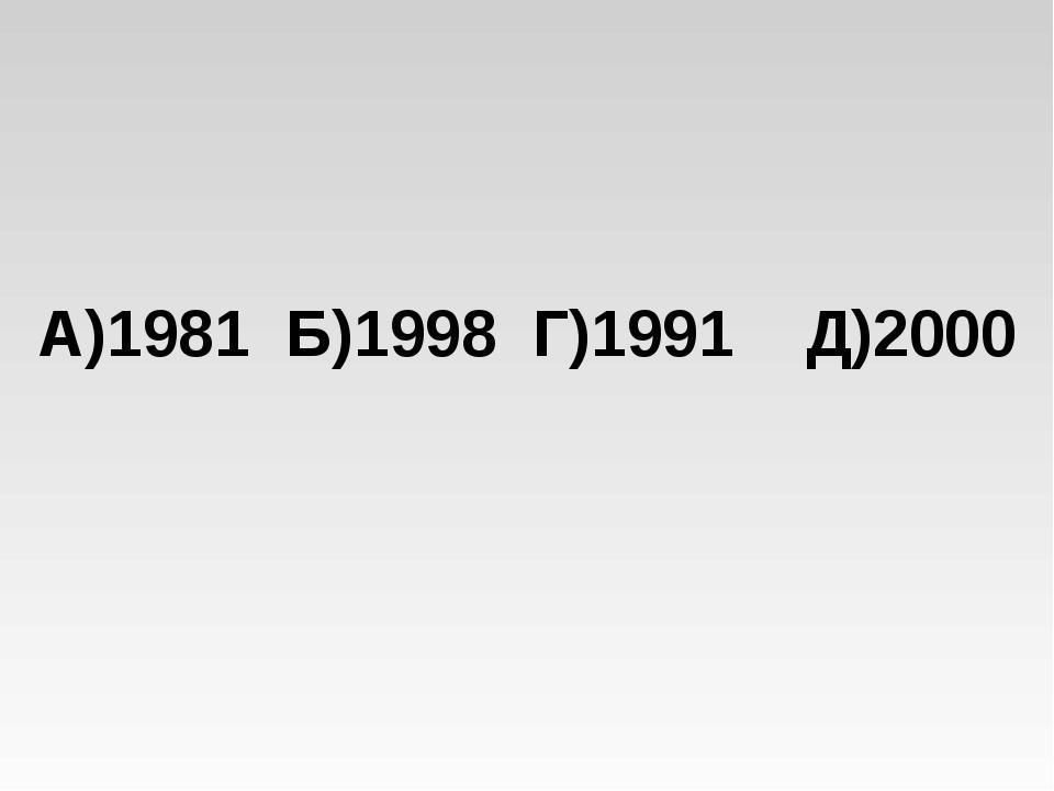 А)1981 Б)1998 Г)1991 Д)2000