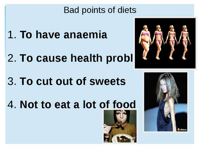 Badpoints of diets 1.To haveanaemia 2.To cause health problems 3.To cut out...