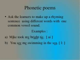 Phonetic poems Ask the learners to make up a rhyming sentence using different