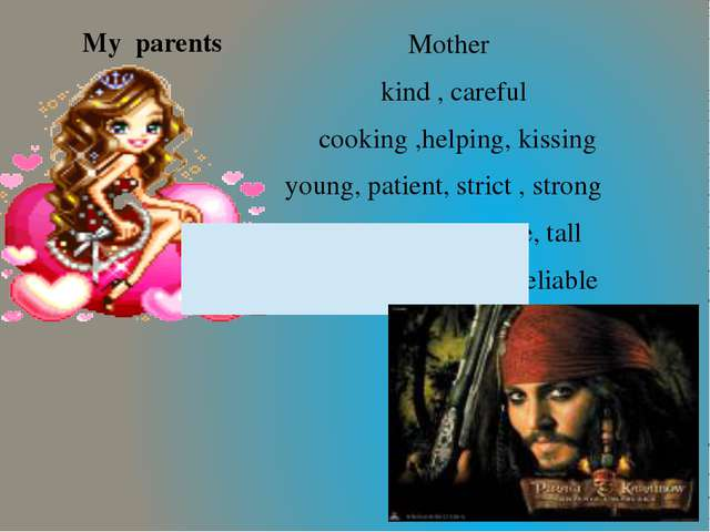 My parents Mother kind , careful cooking ,helping, kissing young, patient, s...