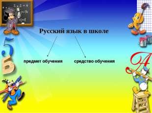 Русский язык в школе предмет обучения средство обучения