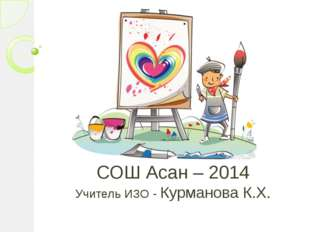 СОШ Асан – 2014 Учитель ИЗО - Курманова К.Х.